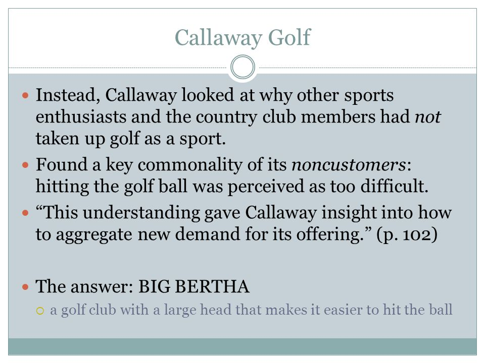 Callaway Golf Instead, Callaway looked at why other sports enthusiasts and the country club members had not taken up golf as a sport.