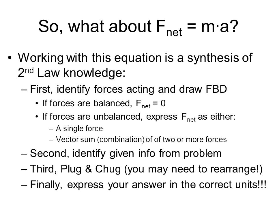 So, what about Fnet = m·a Working with this equation is a synthesis of 2nd Law knowledge: First, identify forces acting and draw FBD.