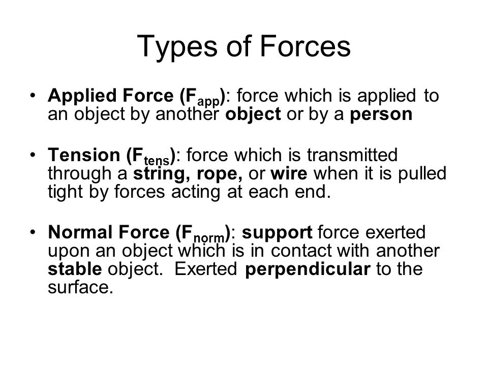 Types of Forces Applied Force (Fapp): force which is applied to an object by another object or by a person.