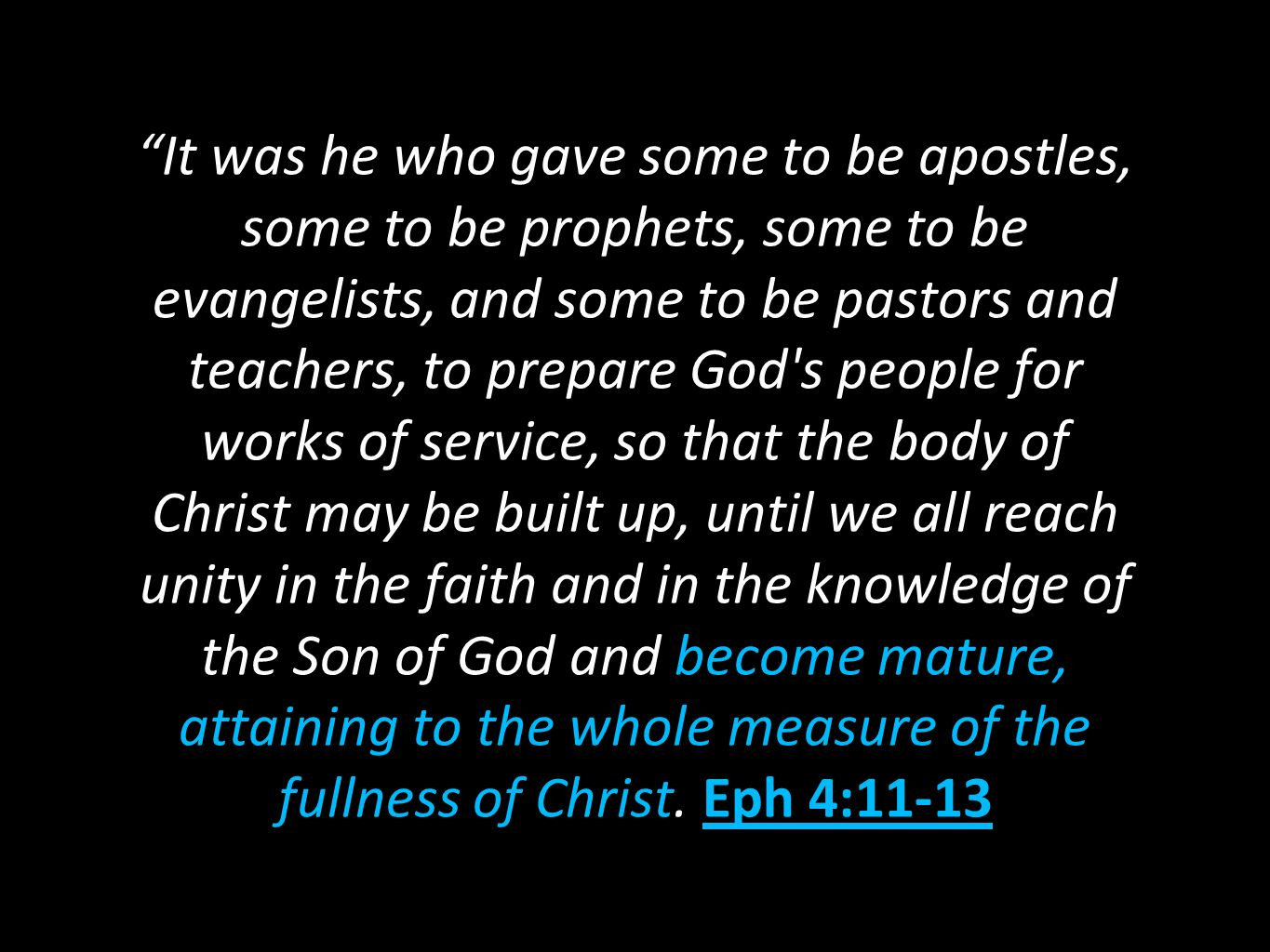 It was he who gave some to be apostles, some to be prophets, some to be evangelists, and some to be pastors and teachers, to prepare God s people for works of service, so that the body of Christ may be built up, until we all reach unity in the faith and in the knowledge of the Son of God and become mature, attaining to the whole measure of the fullness of Christ.