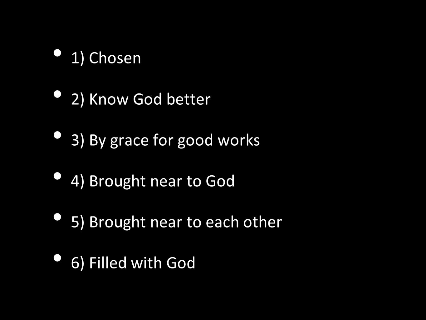 1) Chosen 2) Know God better. 3) By grace for good works. 4) Brought near to God. 5) Brought near to each other.