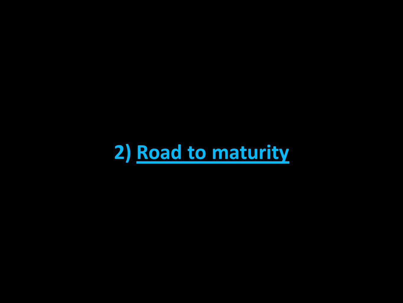 2) Road to maturity