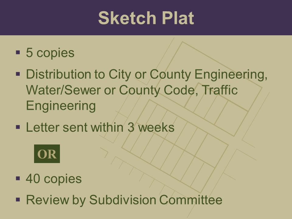 Sketch Plat 5 copies. Distribution to City or County Engineering, Water/Sewer or County Code, Traffic Engineering.