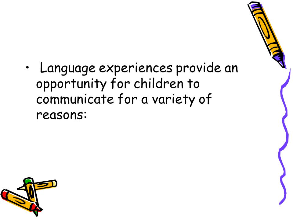 Language experiences provide an opportunity for children to communicate for a variety of reasons: