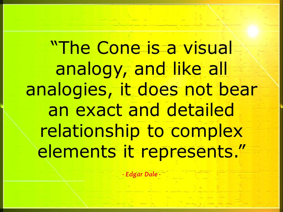 The Cone is a visual analogy, and like all analogies, it does not bear an exact and detailed relationship to complex elements it represents.
