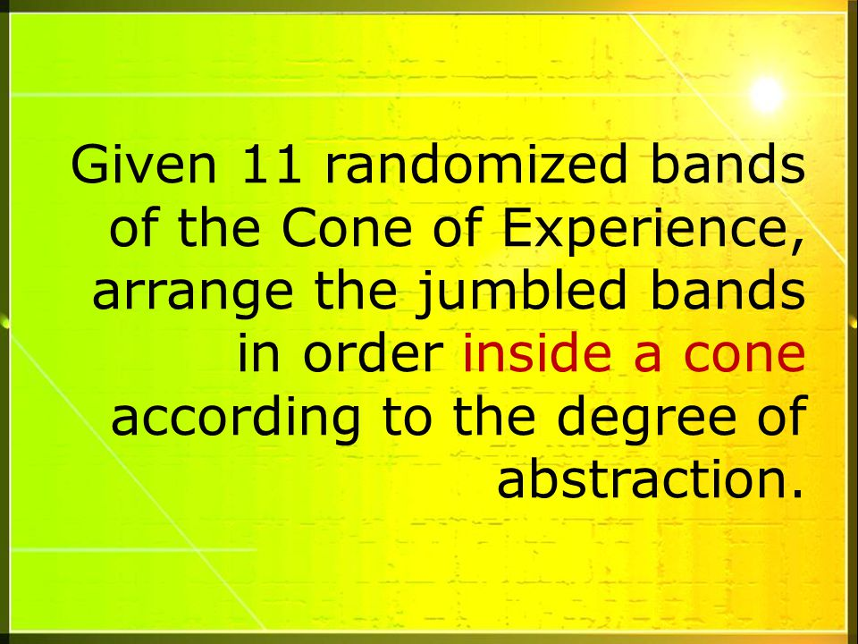 Given 11 randomized bands of the Cone of Experience, arrange the jumbled bands in order inside a cone according to the degree of abstraction.