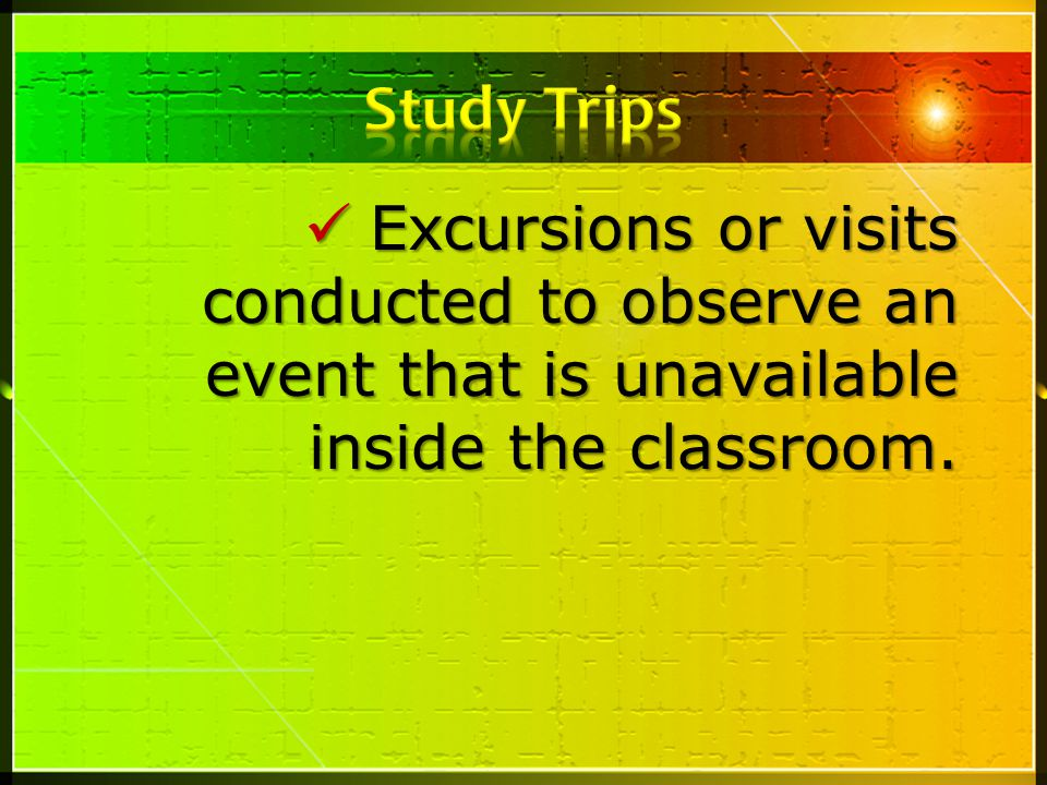 Study Trips Excursions or visits conducted to observe an event that is unavailable inside the classroom.