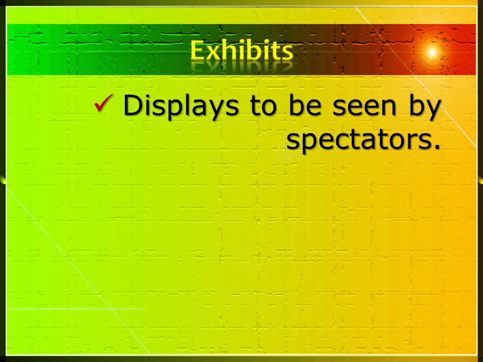 Exhibits Displays to be seen by spectators.