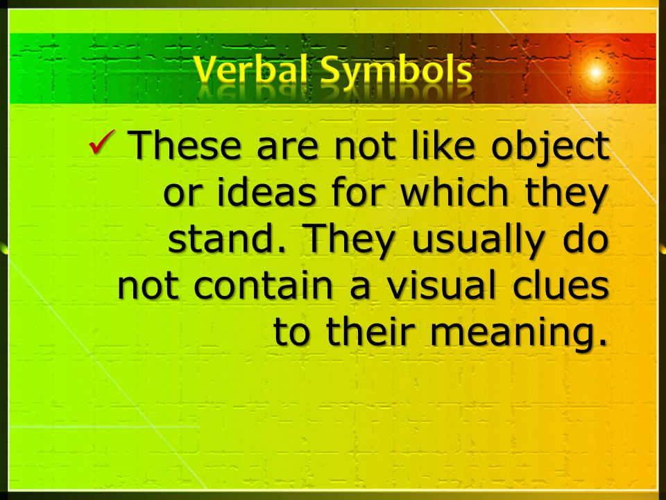 Verbal Symbols These are not like object or ideas for which they stand.