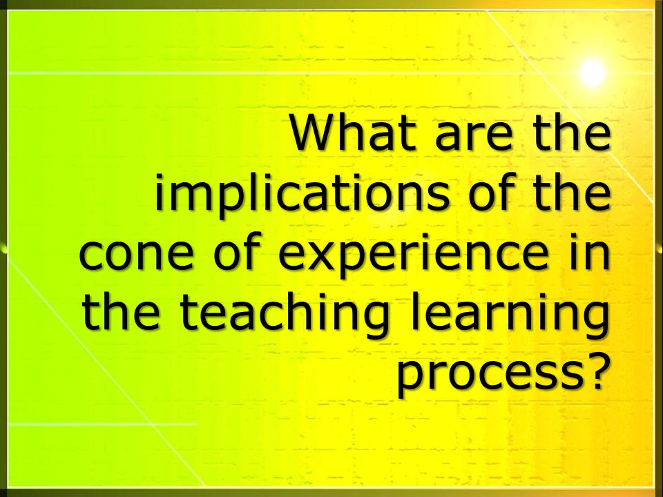 What are the implications of the cone of experience in the teaching learning process