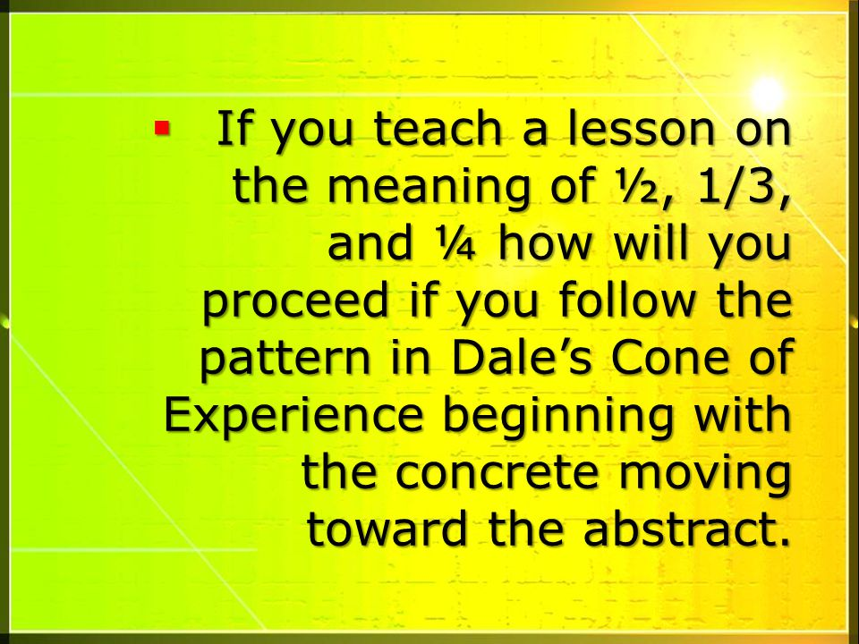 If you teach a lesson on the meaning of ½, 1/3, and ¼ how will you proceed if you follow the pattern in Dale's Cone of Experience beginning with the concrete moving toward the abstract.