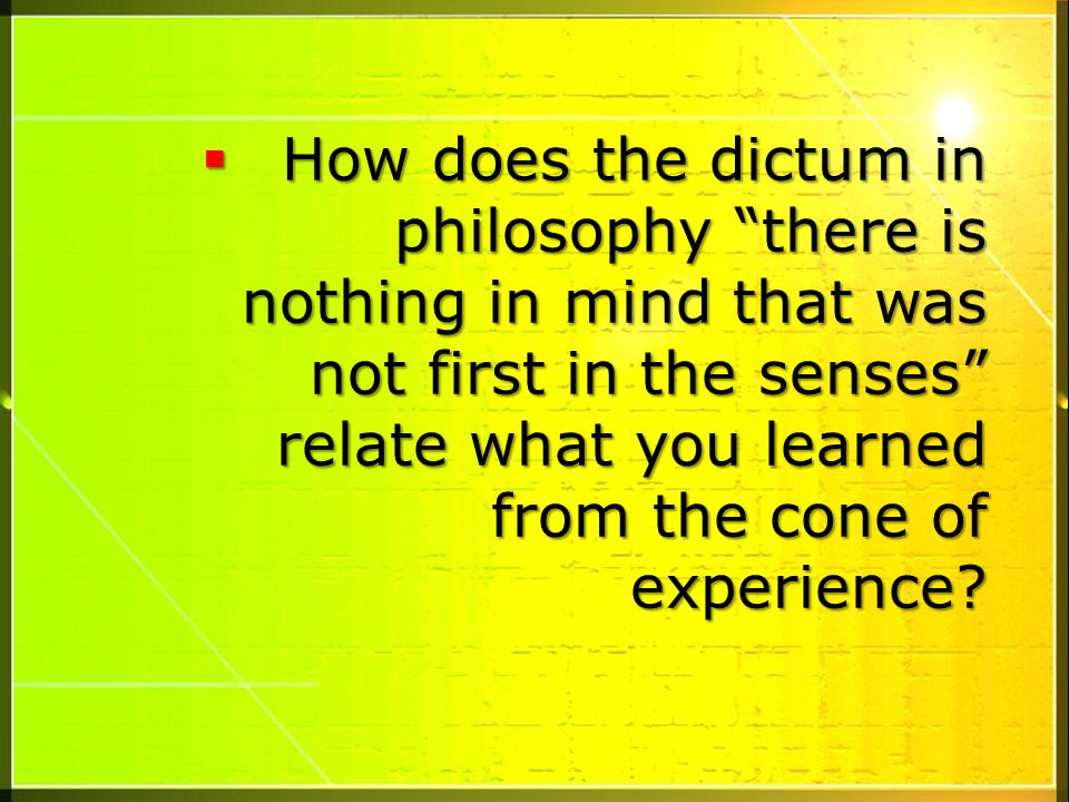 How does the dictum in philosophy there is nothing in mind that was not first in the senses relate what you learned from the cone of experience