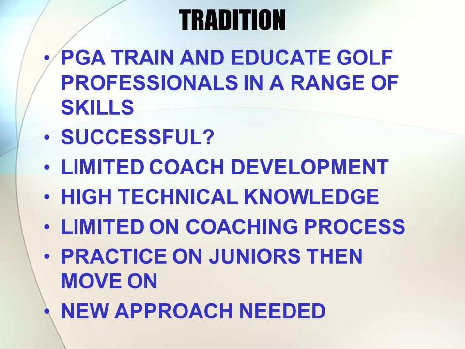 TRADITION PGA TRAIN AND EDUCATE GOLF PROFESSIONALS IN A RANGE OF SKILLS. SUCCESSFUL LIMITED COACH DEVELOPMENT.