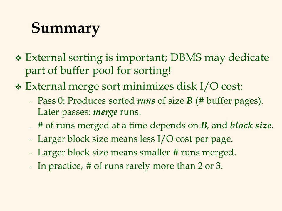 Summary External sorting is important; DBMS may dedicate part of buffer pool for sorting! External merge sort minimizes disk I/O cost: