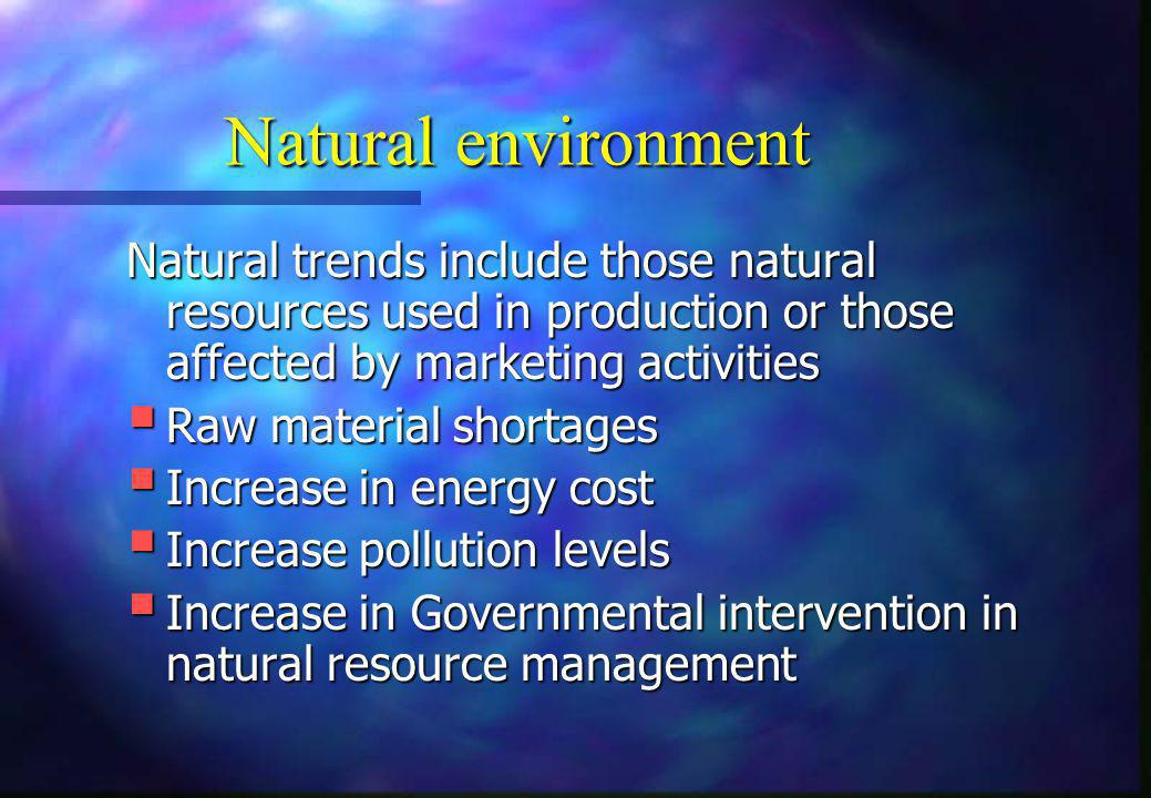 Natural environment Natural trends include those natural resources used in production or those affected by marketing activities.