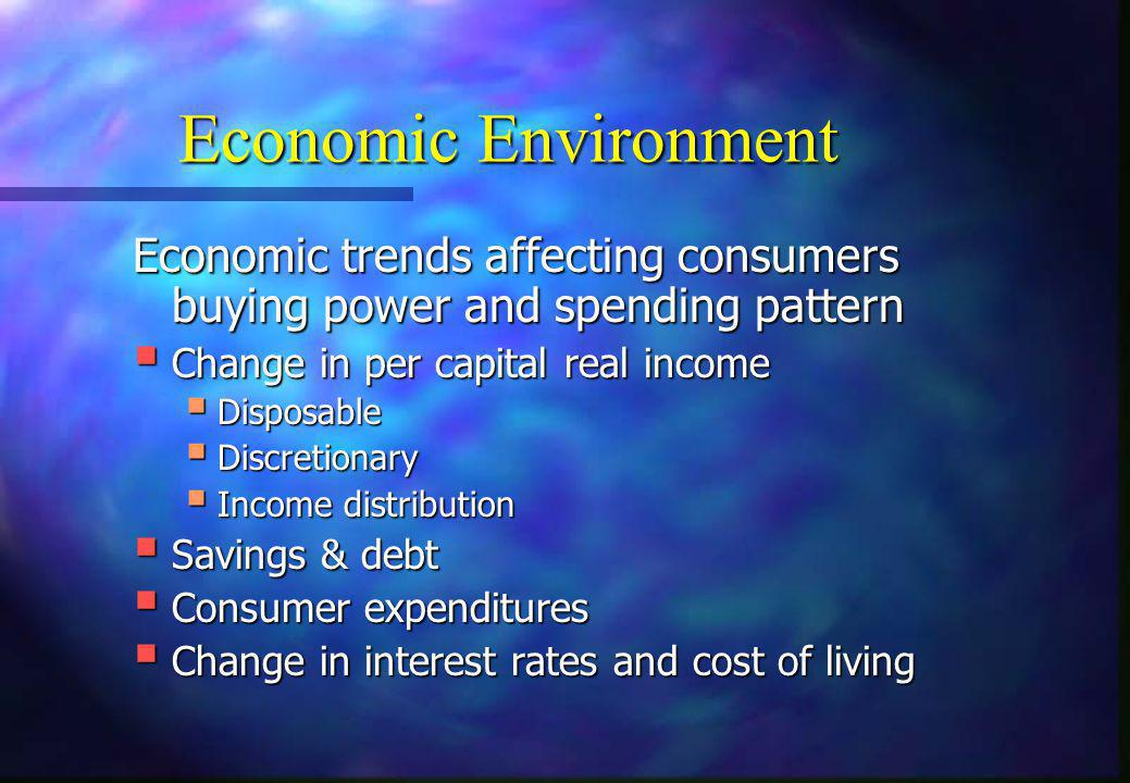 Economic Environment Economic trends affecting consumers buying power and spending pattern. Change in per capital real income.