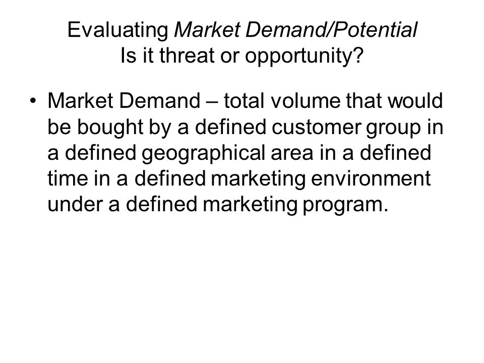 Evaluating Market Demand/Potential Is it threat or opportunity