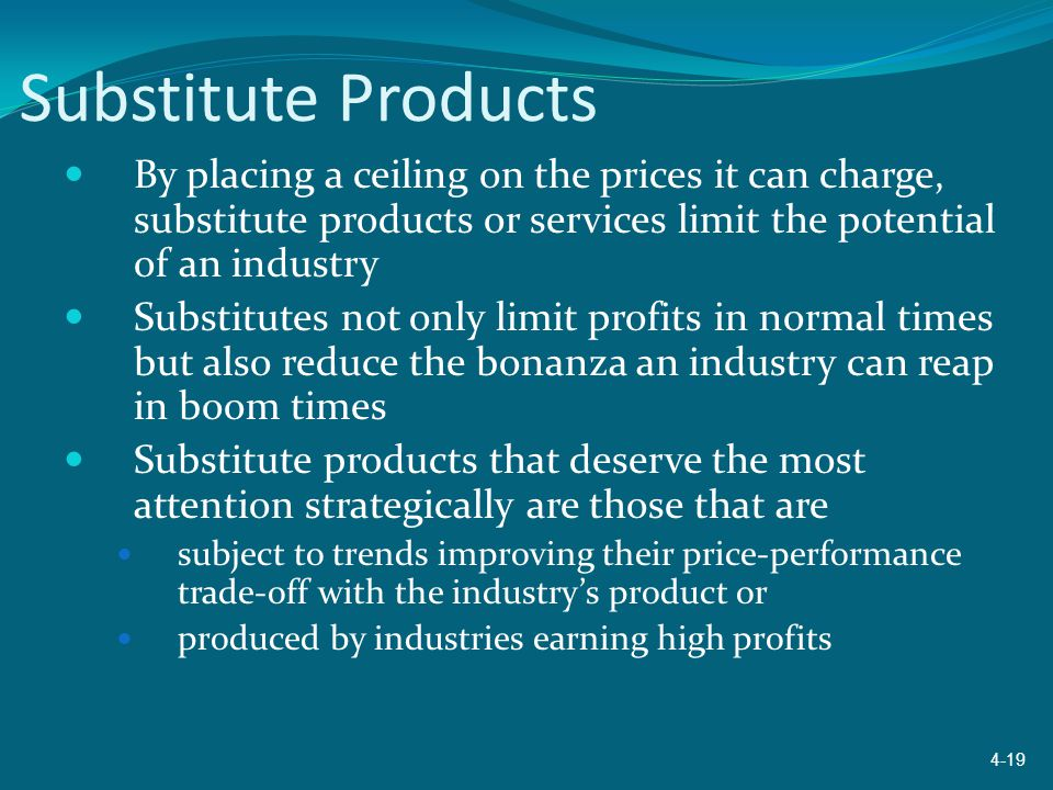 Substitute Products By placing a ceiling on the prices it can charge, substitute products or services limit the potential of an industry.