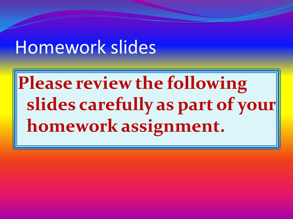 Homework slides Please review the following slides carefully as part of your homework assignment.