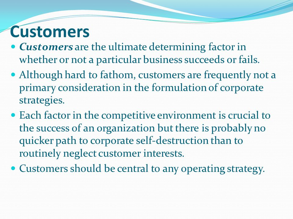 Customers Customers are the ultimate determining factor in whether or not a particular business succeeds or fails.