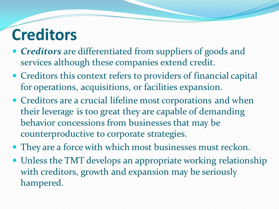 Creditors Creditors are differentiated from suppliers of goods and services although these companies extend credit.