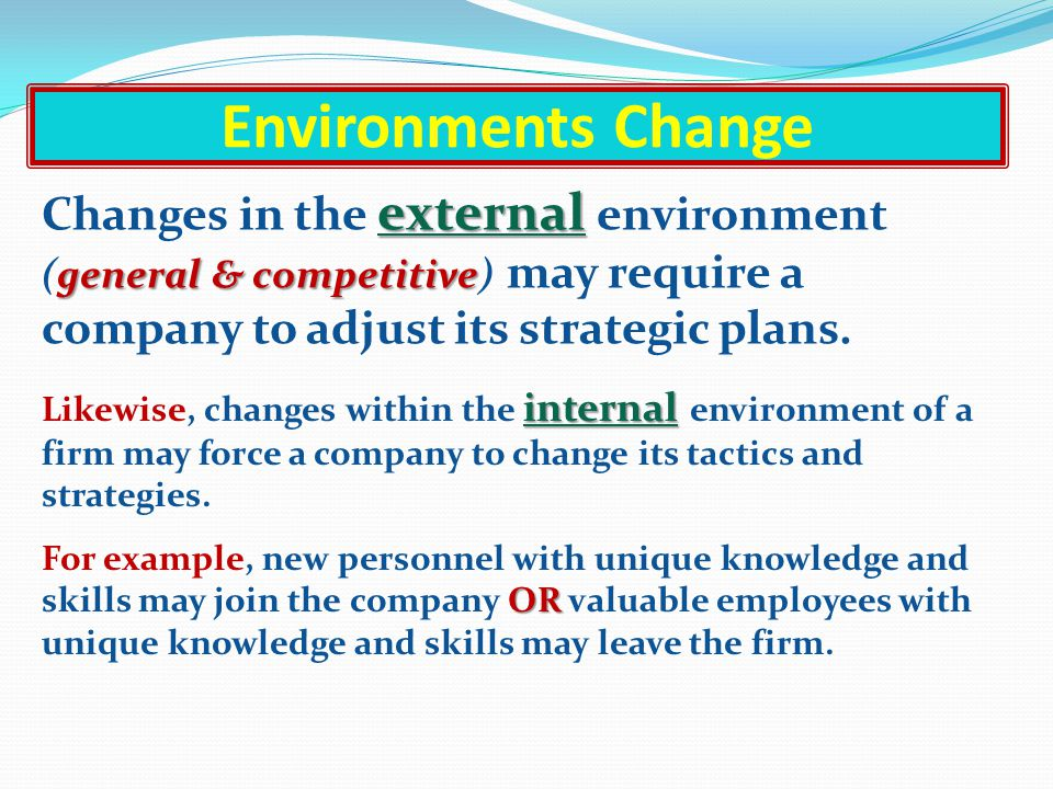 Environments Change Changes in the external environment (general & competitive) may require a company to adjust its strategic plans.