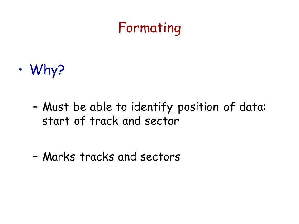 Formating Why. Must be able to identify position of data: start of track and sector.