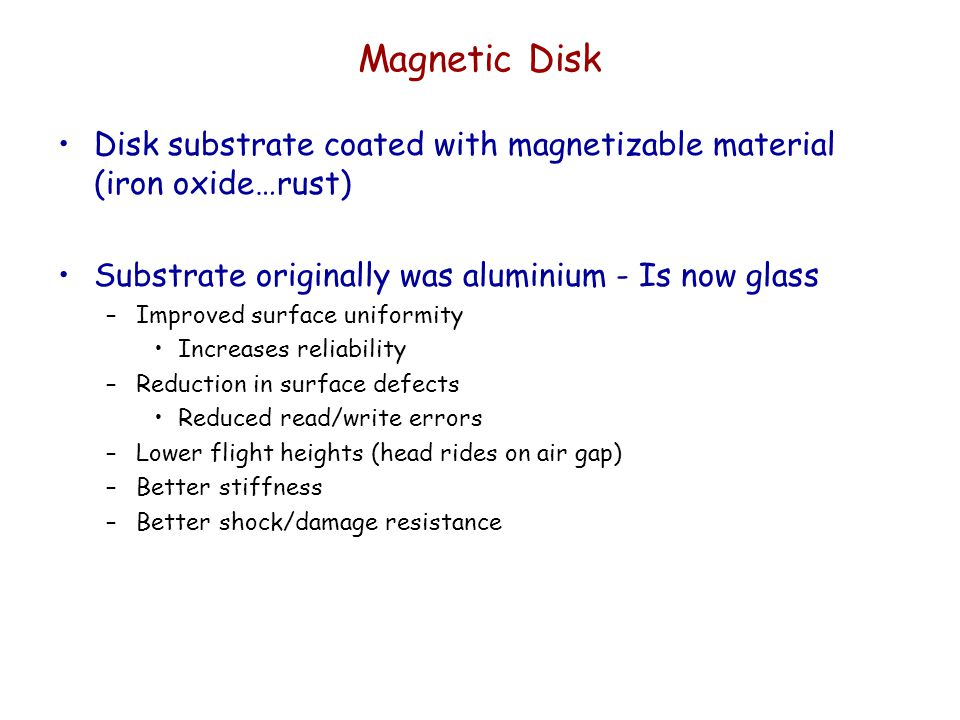 Magnetic Disk Disk substrate coated with magnetizable material (iron oxide…rust) Substrate originally was aluminium - Is now glass.