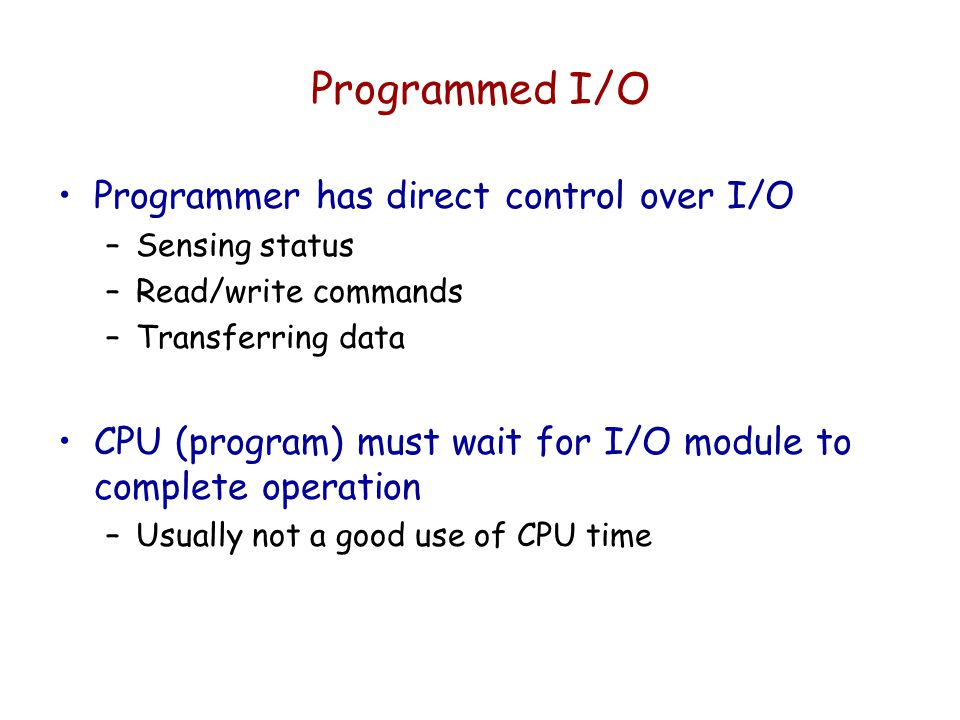 Programmed I/O Programmer has direct control over I/O
