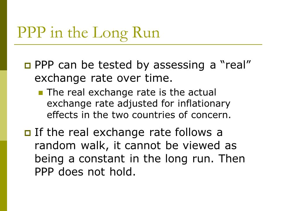 PPP in the Long Run PPP can be tested by assessing a real exchange rate over time.