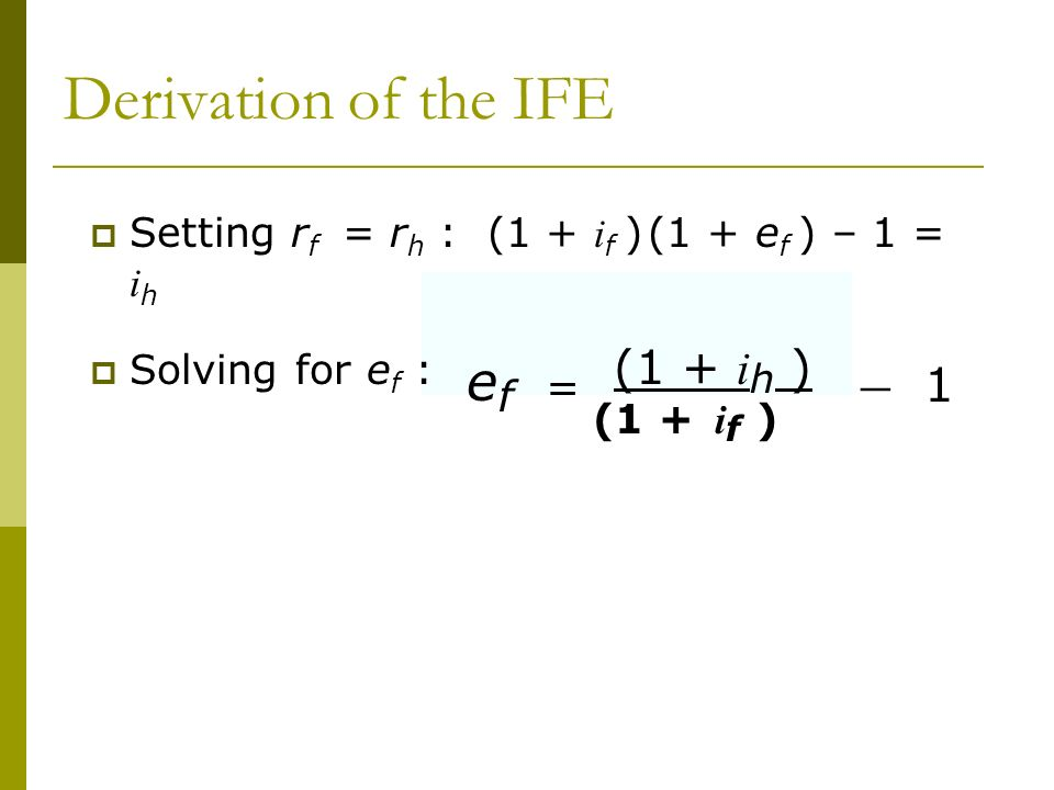Derivation of the IFE Setting rf = rh : (1 + if ) (1 + ef ) – 1 = ih