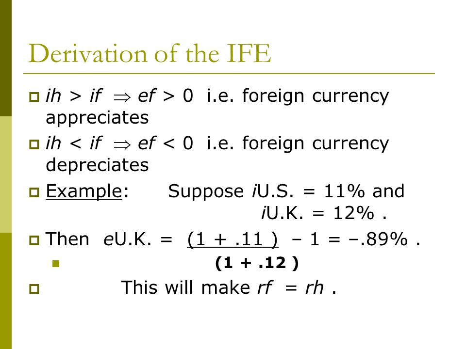 Derivation of the IFE ih > if  ef > 0 i.e. foreign currency appreciates. ih < if  ef < 0 i.e. foreign currency depreciates.
