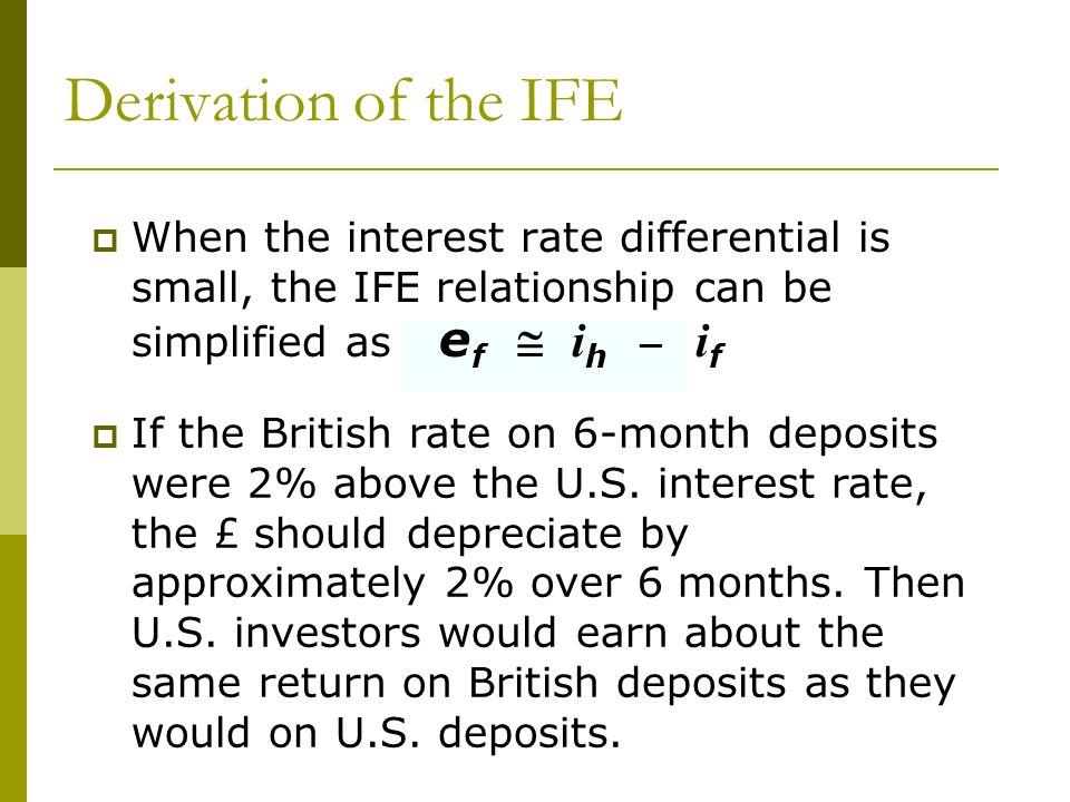 Derivation of the IFE When the interest rate differential is small, the IFE relationship can be simplified as ef  ih _ if.