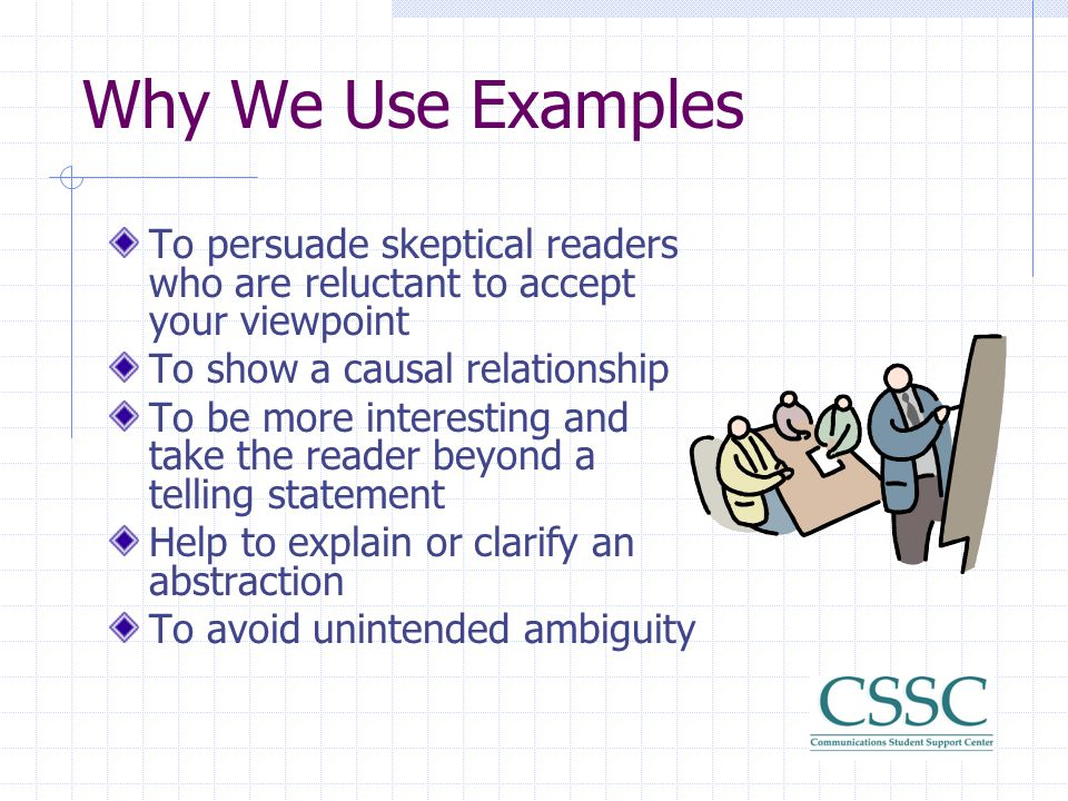 Why We Use Examples To persuade skeptical readers who are reluctant to accept your viewpoint. To show a causal relationship.
