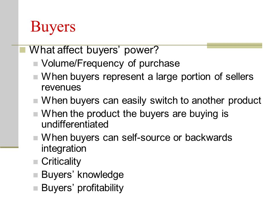 Buyers What affect buyers' power Volume/Frequency of purchase