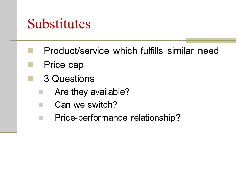Substitutes Product/service which fulfills similar need Price cap