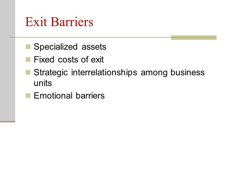 Exit Barriers Specialized assets Fixed costs of exit