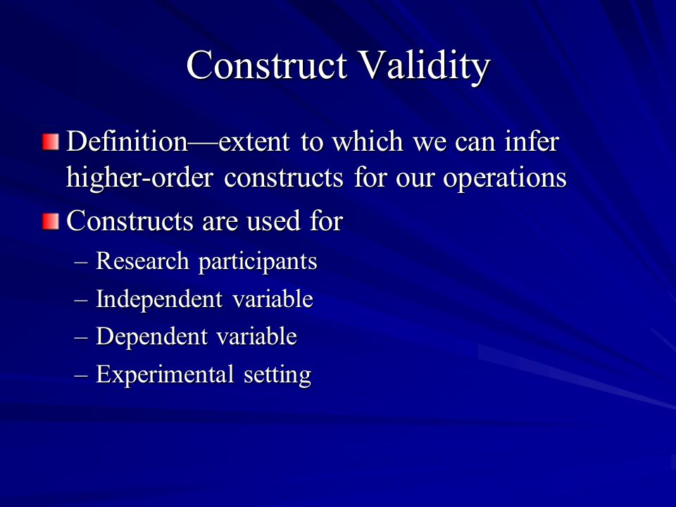 Construct Validity Definition—extent to which we can infer higher-order constructs for our operations.