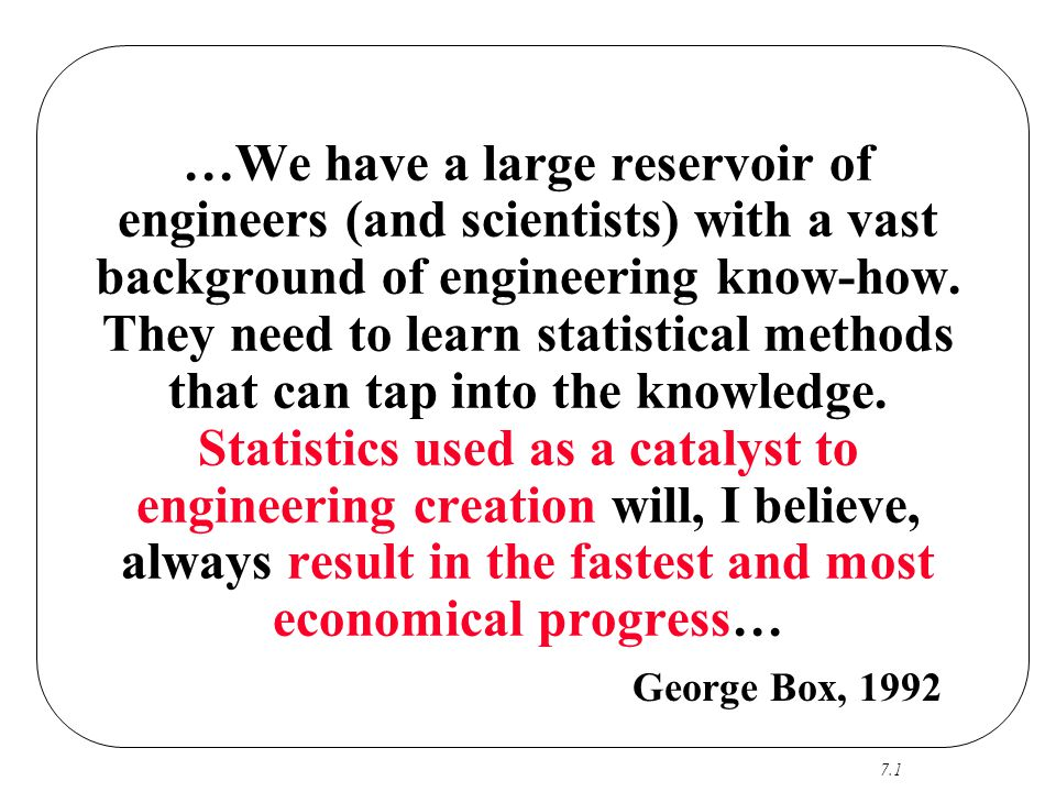 …We have a large reservoir of engineers (and scientists) with a vast background of engineering know-how. They need to learn statistical methods that can tap into the knowledge. Statistics used as a catalyst to engineering creation will, I believe, always result in the fastest and most economical progress…