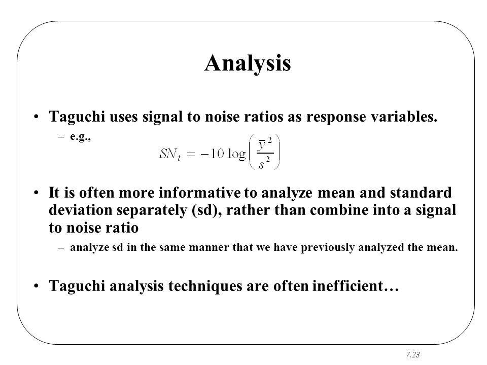 Analysis Taguchi uses signal to noise ratios as response variables.