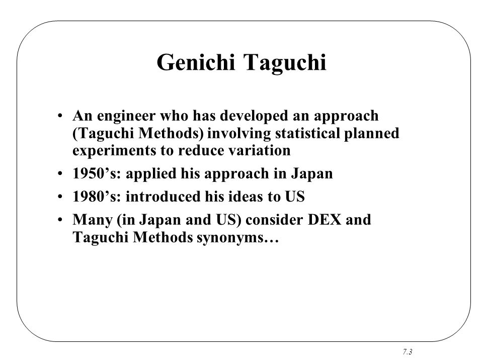 Genichi Taguchi An engineer who has developed an approach (Taguchi Methods) involving statistical planned experiments to reduce variation.