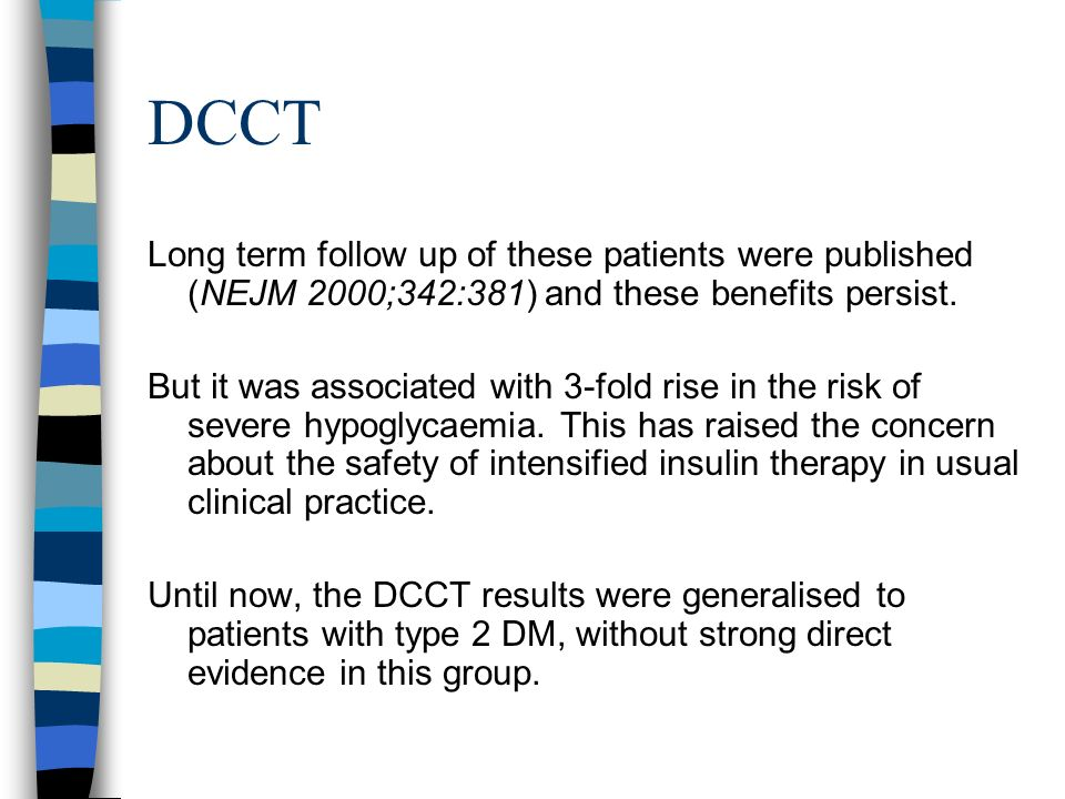 DCCT Long term follow up of these patients were published (NEJM 2000;342:381) and these benefits persist.