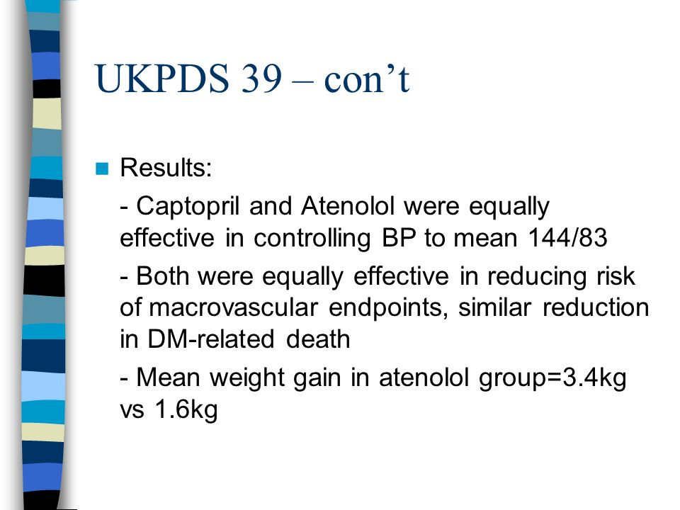 UKPDS 39 – con't Results: - Captopril and Atenolol were equally effective in controlling BP to mean 144/83.