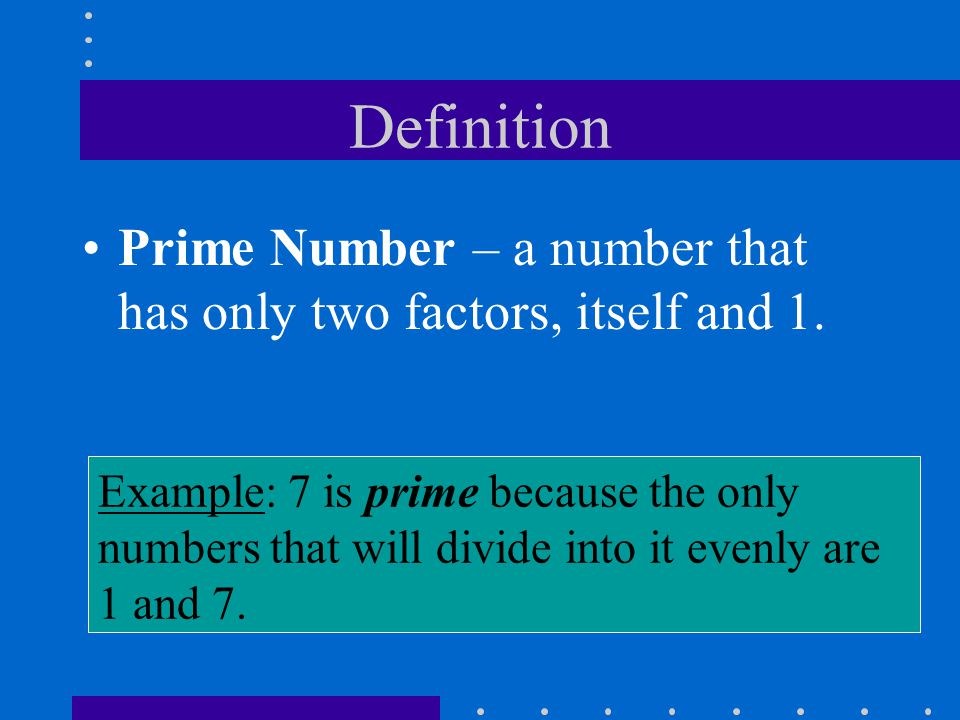 Definition Prime Number – a number that has only two factors, itself and 1. Example: 7 is prime because the only.