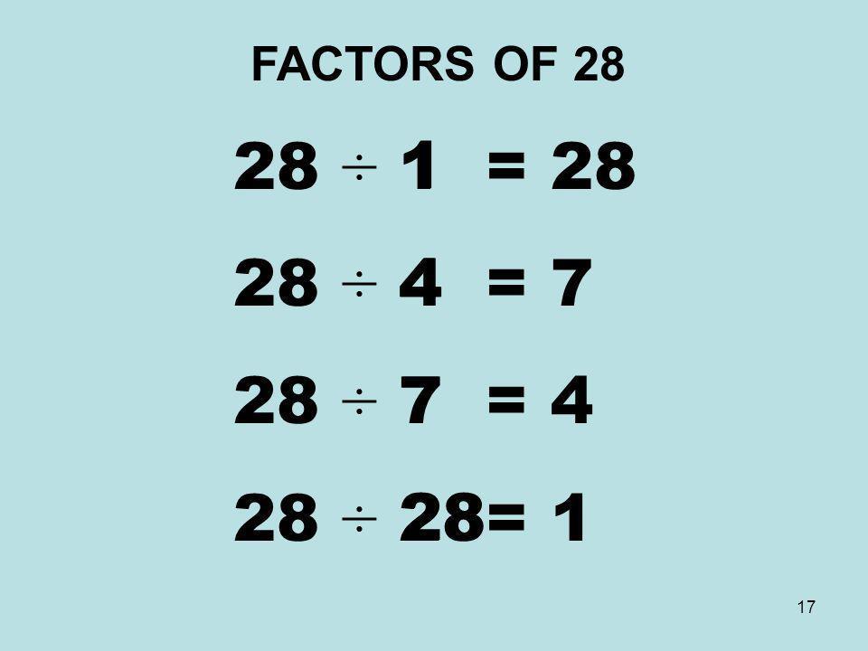 FACTORS OF 28 28 ÷ 1 = 28 28 ÷ 4 = 7 28 ÷ 7 = 4 28 ÷ 28= 1 1 4 7 28
