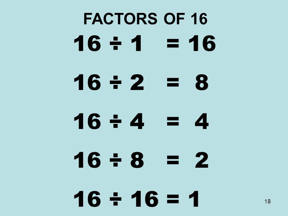 FACTORS OF 16 16 ÷ 1 = 16 16 ÷ 2 = 8 16 ÷ 4 = 4 16 ÷ 8 = 2 16 ÷ 16 = 1 1 2 4 8 16