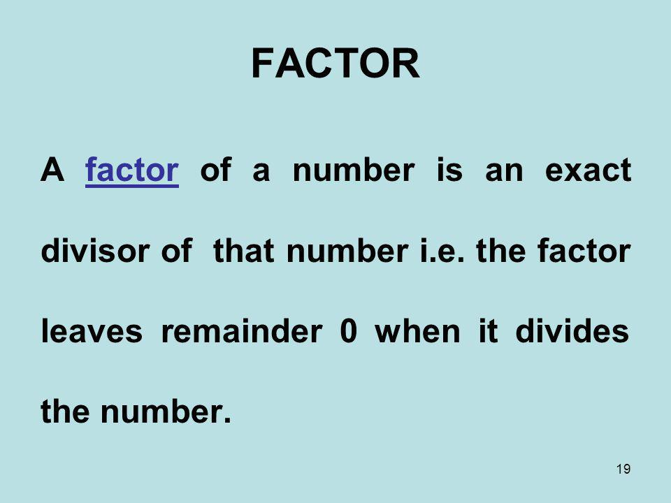 FACTOR A factor of a number is an exact divisor of that number i.e.