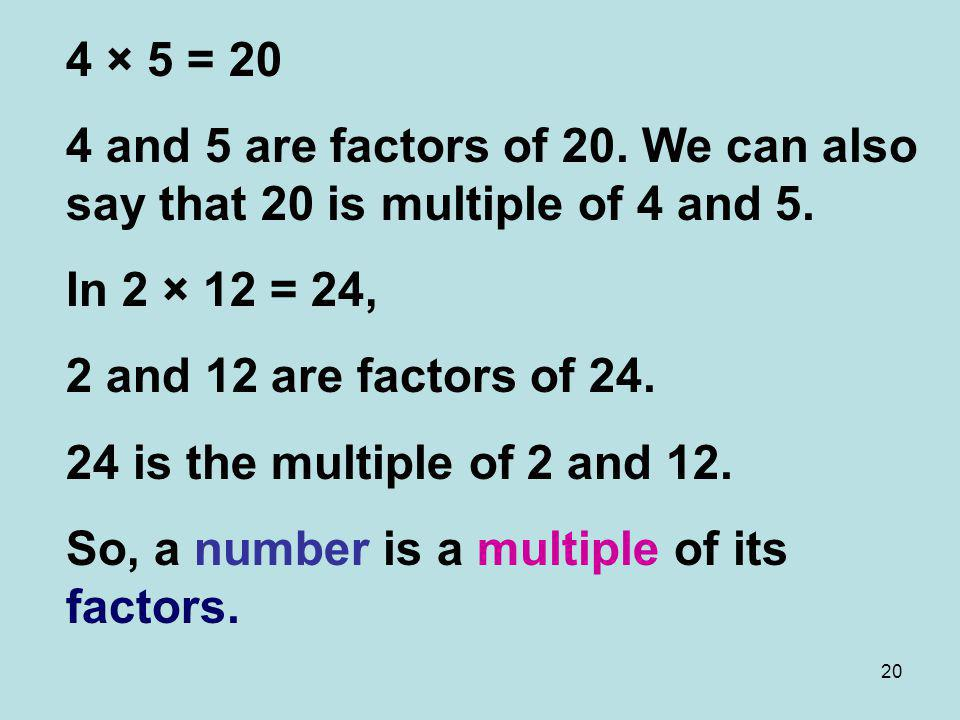 4 × 5 = 20 4 and 5 are factors of 20. We can also say that 20 is multiple of 4 and 5. In 2 × 12 = 24,