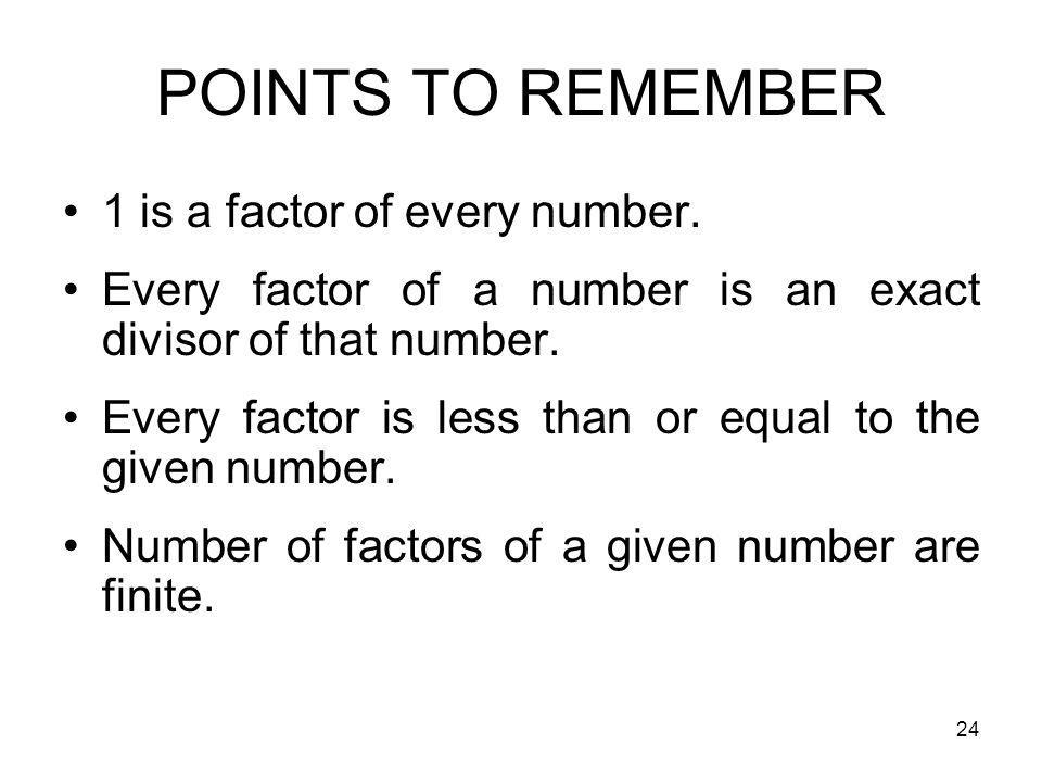 POINTS TO REMEMBER 1 is a factor of every number.