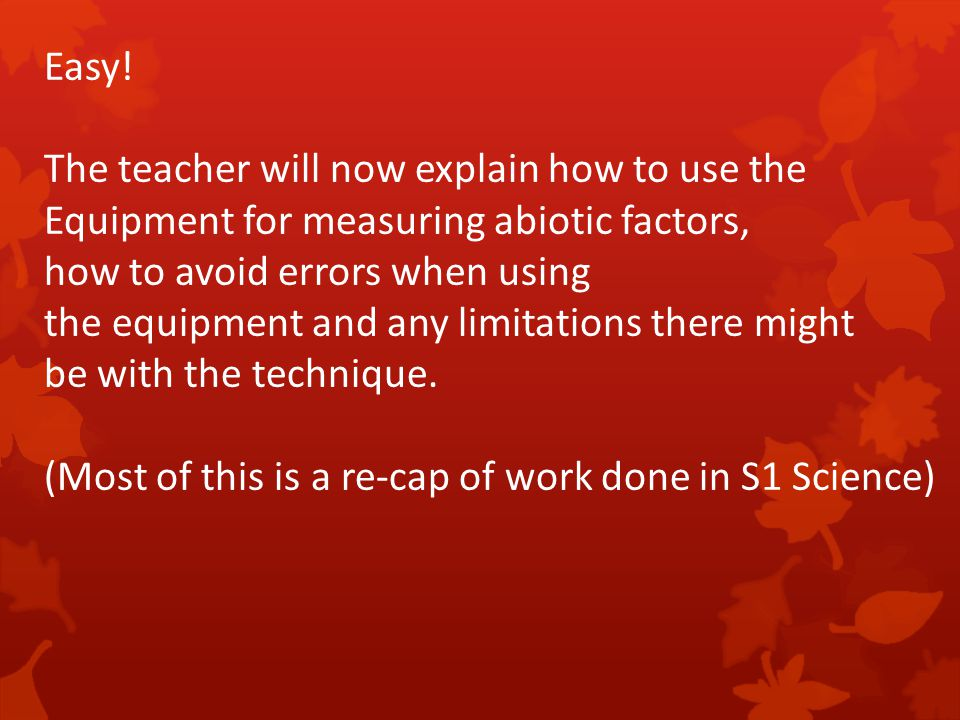 Easy! The teacher will now explain how to use the. Equipment for measuring abiotic factors, how to avoid errors when using.